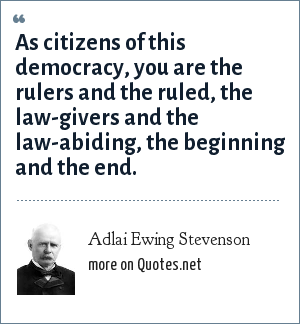 Adlai Ewing Stevenson: As citizens of this democracy, you are the rulers and the ruled, the law-givers and the law-abiding, the beginning and the end.