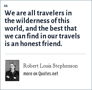 Robert Louis Stephenson: We are all travelers in the wilderness of this world, and the best that we can find in our travels is an honest friend.