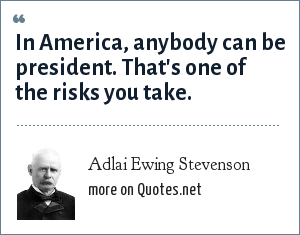 Adlai Ewing Stevenson: In America, anybody can be president. That's one of the risks you take.