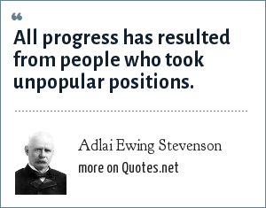 Adlai Ewing Stevenson: All progress has resulted from people who took unpopular positions.