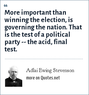 Adlai Ewing Stevenson: More important than winning the election, is governing the nation. That is the test of a political party -- the acid, final test.