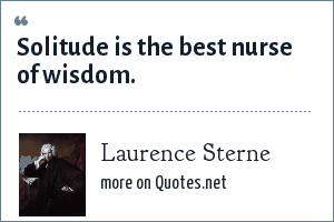 Laurence Sterne: Solitude is the best nurse of wisdom.
