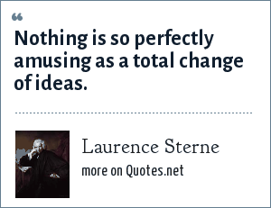 Laurence Sterne: Nothing is so perfectly amusing as a total change of ideas.