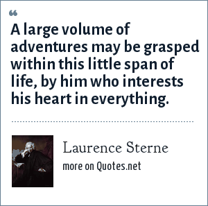 Laurence Sterne: A large volume of adventures may be grasped within this little span of life, by him who interests his heart in everything.