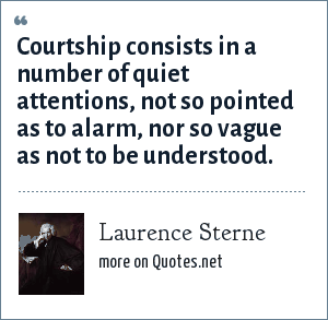 Laurence Sterne: Courtship consists in a number of quiet attentions, not so pointed as to alarm, nor so vague as not to be understood.