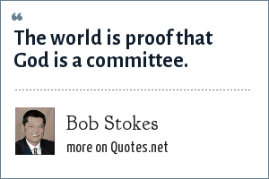 Bob Stokes: The world is proof that God is a committee.