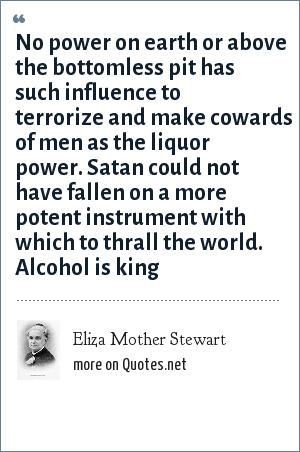 Eliza Mother Stewart: No power on earth or above the bottomless pit has such influence to terrorize and make cowards of men as the liquor power. Satan could not have fallen on a more potent instrument with which to thrall the world. Alcohol is king