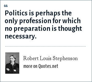 Robert Louis Stephenson: Politics is perhaps the only profession for which no preparation is thought necessary.