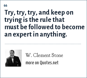 W. Clement Stone: Try, try, try, and keep on trying is the rule that must be followed to become an expert in anything.
