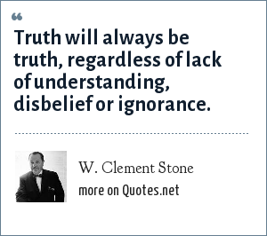 W. Clement Stone: Truth will always be truth, regardless of lack of understanding, disbelief or ignorance.