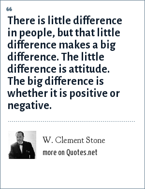 W. Clement Stone: There is little difference in people, but that little difference makes a big difference. The little difference is attitude. The big difference is whether it is positive or negative.