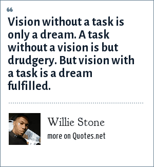 Willie Stone: Vision without a task is only a dream. A task without a vision is but drudgery. But vision with a task is a dream fulfilled.