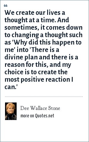 Dee Wallace Stone: We create our lives a thought at a time. And sometimes, it comes down to changing a thought such as 'Why did this happen to me' into 'There is a divine plan and there is a reason for this, and my choice is to create the most positive reaction I can.'