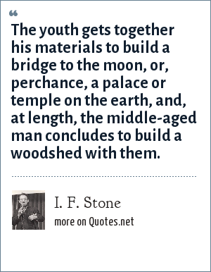 I. F. Stone: The youth gets together his materials to build a bridge to the moon, or, perchance, a palace or temple on the earth, and, at length, the middle-aged man concludes to build a woodshed with them.