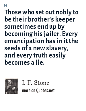I. F. Stone: Those who set out nobly to be their brother's keeper sometimes end up by becoming his jailer. Every emancipation has in it the seeds of a new slavery, and every truth easily becomes a lie.