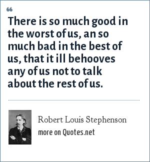 Robert Louis Stephenson: There is so much good in the worst of us, an so much bad in the best of us, that it ill behooves any of us not to talk about the rest of us.