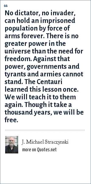 J. Michael Straczynski: No dictator, no invader, can hold an imprisoned population by force of arms forever. There is no greater power in the universe than the need for freedom. Against that power, governments and tyrants and armies cannot stand. The Centauri learned this lesson once. We will teach it to them again. Though it take a thousand years, we will be free.