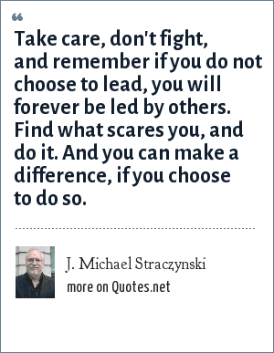 J. Michael Straczynski: Take care, don't fight, and remember if you do not choose to lead, you will forever be led by others. Find what scares you, and do it. And you can make a difference, if you choose to do so.
