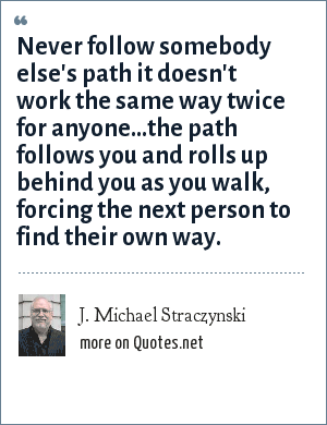 J. Michael Straczynski: Never follow somebody else's path it doesn't work the same way twice for anyone...the path follows you and rolls up behind you as you walk, forcing the next person to find their own way.