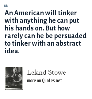 Leland Stowe: An American will tinker with anything he can put his hands on. But how rarely can he be persuaded to tinker with an abstract idea.