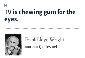 Frank Lloyd Wright: TV is chewing gum for the eyes.