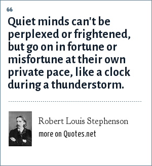 Robert Louis Stephenson: Quiet minds can't be perplexed or frightened, but go on in fortune or misfortune at their own private pace, like a clock during a thunderstorm.