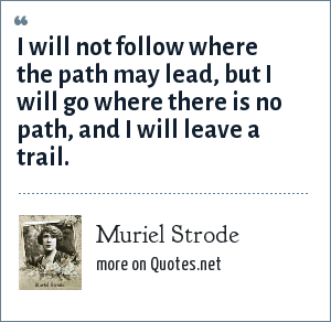 Muriel Strode: I will not follow where the path may lead, but I will go where there is no path, and I will leave a trail.
