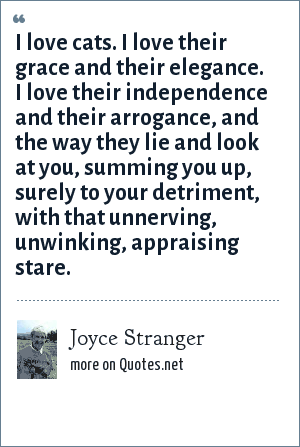 Joyce Stranger: I love cats. I love their grace and their elegance. I love their independence and their arrogance, and the way they lie and look at you, summing you up, surely to your detriment, with that unnerving, unwinking, appraising stare.