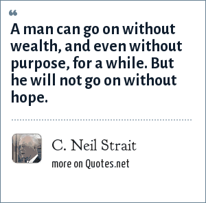 C. Neil Strait: A man can go on without wealth, and even without purpose, for a while. But he will not go on without hope.
