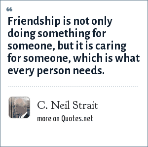C. Neil Strait: Friendship is not only doing something for someone, but it is caring for someone, which is what every person needs.