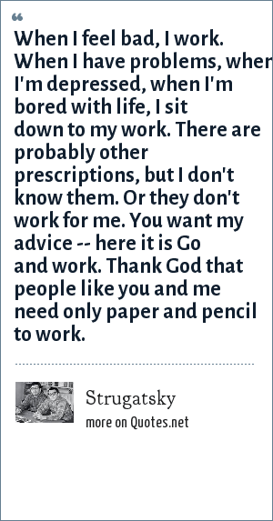 Strugatsky: When I feel bad, I work. When I have problems, when I'm depressed, when I'm bored with life, I sit down to my work. There are probably other prescriptions, but I don't know them. Or they don't work for me. You want my advice -- here it is Go and work. Thank God that people like you and me need only paper and pencil to work.