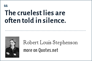 Robert Louis Stephenson: The cruelest lies are often told in silence.
