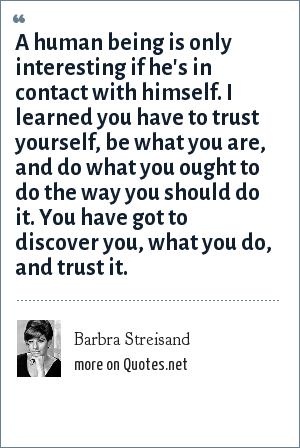 Barbra Streisand: A human being is only interesting if he's in contact with himself. I learned you have to trust yourself, be what you are, and do what you ought to do the way you should do it. You have got to discover you, what you do, and trust it.