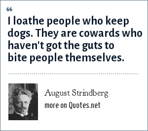 August Strindberg: I loathe people who keep dogs. They are cowards who haven't got the guts to bite people themselves.
