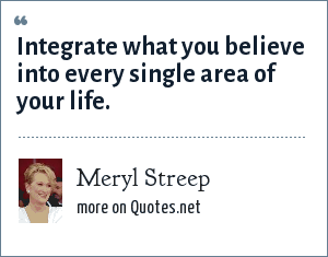 Meryl Streep: Integrate what you believe into every single area of your life.