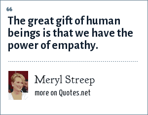 Meryl Streep: The great gift of human beings is that we have the power of empathy.