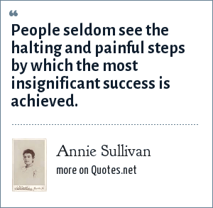Annie Sullivan: People seldom see the halting and painful steps by which the most insignificant success is achieved.