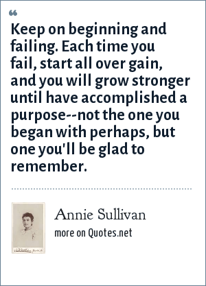 Annie Sullivan: Keep on beginning and failing. Each time you fail, start all over gain, and you will grow stronger until have accomplished a purpose--not the one you began with perhaps, but one you'll be glad to remember.