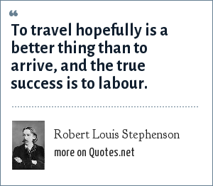 Robert Louis Stephenson: To travel hopefully is a better thing than to arrive, and the true success is to labour.