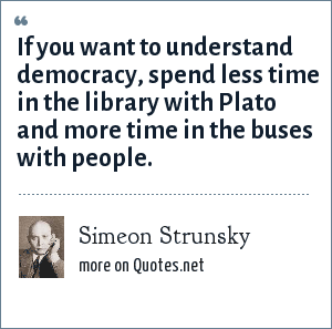 Simeon Strunsky: If you want to understand democracy, spend less time in the library with Plato and more time in the buses with people.