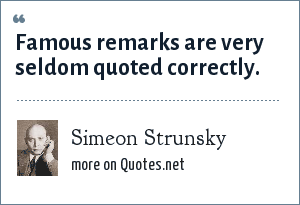 Simeon Strunsky: Famous remarks are very seldom quoted correctly.