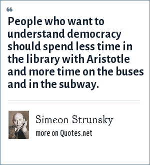 Simeon Strunsky: People who want to understand democracy should spend less time in the library with Aristotle and more time on the buses and in the subway.