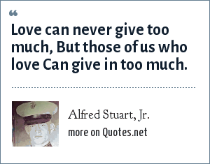 Alfred Stuart, Jr.: Love can never give too much, But those of us who love Can give in too much.