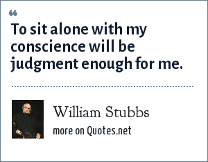William Stubbs: To sit alone with my conscience will be judgment enough for me.