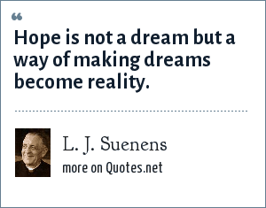 L. J. Suenens: Hope is not a dream but a way of making dreams become reality.