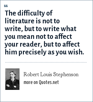 Robert Louis Stephenson: The difficulty of literature is not to write, but to write what you mean not to affect your reader, but to affect him precisely as you wish.
