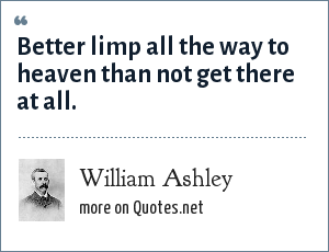 William Ashley: Better limp all the way to heaven than not get there at all.