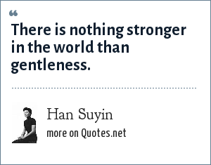 Han Suyin: There is nothing stronger in the world than gentleness.
