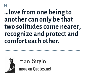Han Suyin: ...love from one being to another can only be that two solitudes come nearer, recognize and protect and comfort each other.