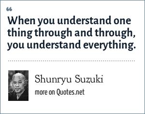 Shunryu Suzuki: When you understand one thing through and through, you understand everything.